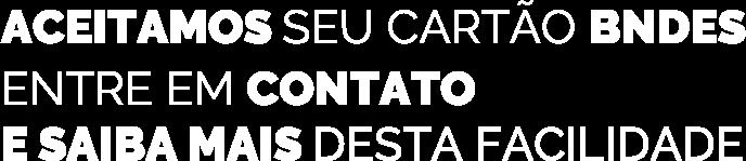ACEITAMOS SEU CARTÃO BNDES. ENTRE EM CONTATO  E SAIBA MAIS DESTA FACILIDADE